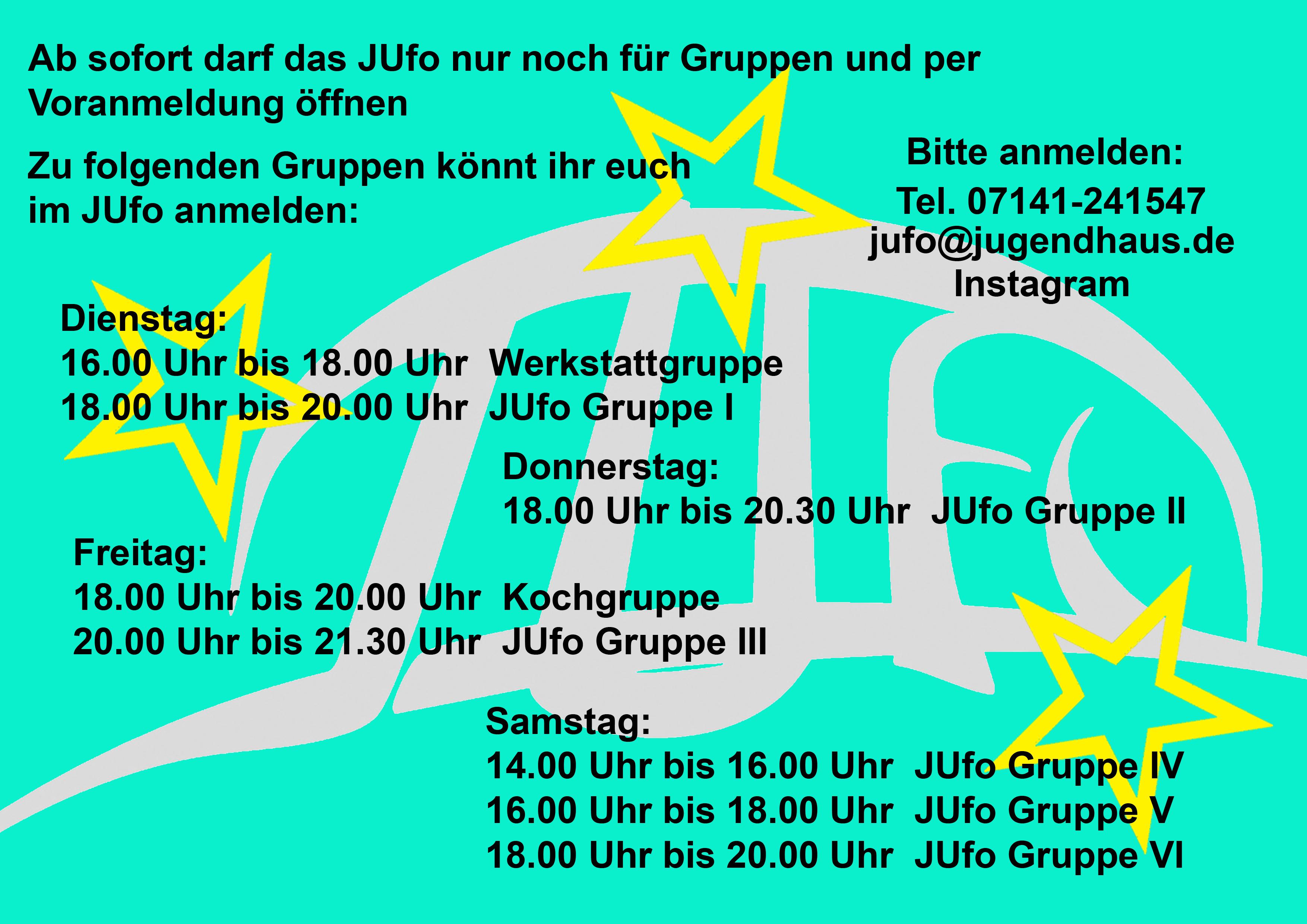 Ab sofort darf das JUfo nur noch für Gruppen und per Voranmeldung öffnen. Zu folgenden Gruppen könnt ihr euch im JUfo anmelden: Dienstag: 16.00 Uhr bis 18.00 Uhr: Werkstattgruppe , 18.00 Uhr bis 20.00 Uhr: JUfo Gruppe 1, Donnerstag: 18.00 Uhr bis 20.30 Uhr: JUfo Gruppe 2, Freitag: 18.00 Uhr bis 20.00 Uhr: Kochgruppe, 20.00 Uhr bis 21.30 Uhr: JUfo Gruppe 3, Samstag: 14.00 Uhr bis 16.00 Uhr: JUfo Gruppe 4, 16.00 Uhr bis 18.00 Uhr, JUfo Gruppe 5, 18.00 Uhr bis 20.00 Uhr: JUfo Gruppe 6. Bitte anmelden: Tel. 07141 241547, jufo@jugendhaus.de, Instagram