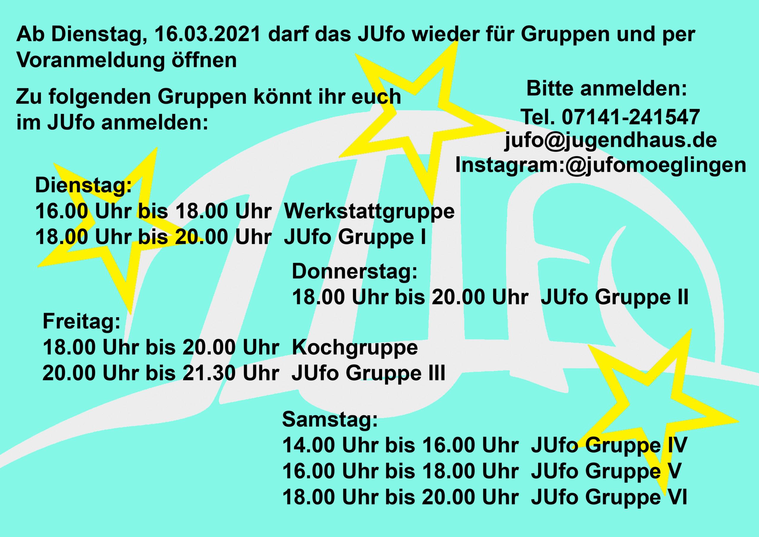 Ab Dienstag, 16.03.2021 darf das JUfo wieder für Gruppen und per Voranmeldung öffnen. Zu folgenden Gruppen könnt ihr euch im JUfo anmelden: Dienstag: Werkstattgruppe von 16.00 Uhr bis 18.00 Uhr. Gruppe 1 18.00 Uhr bis 20.00 Uhr. Donnerstag: Gruppe 2 18.00 Uhr bis 20.00 Uhr. Freitag: Kochgruppe 18.00 Uhr bis 20.00 Uhr. Gruppe 3 20.00 Uhr bis 21.30 Uhr. Samstag: Gruppe 4 14.00 Uhr bis 16.00 Uhr. Gruppe 5 16.00 Uhr bis 18.00 Uhr. Gruppe 6 18.00 Uhr bis 20.00 Uhr. Bitte anmelden: Tel. 07141-241547.